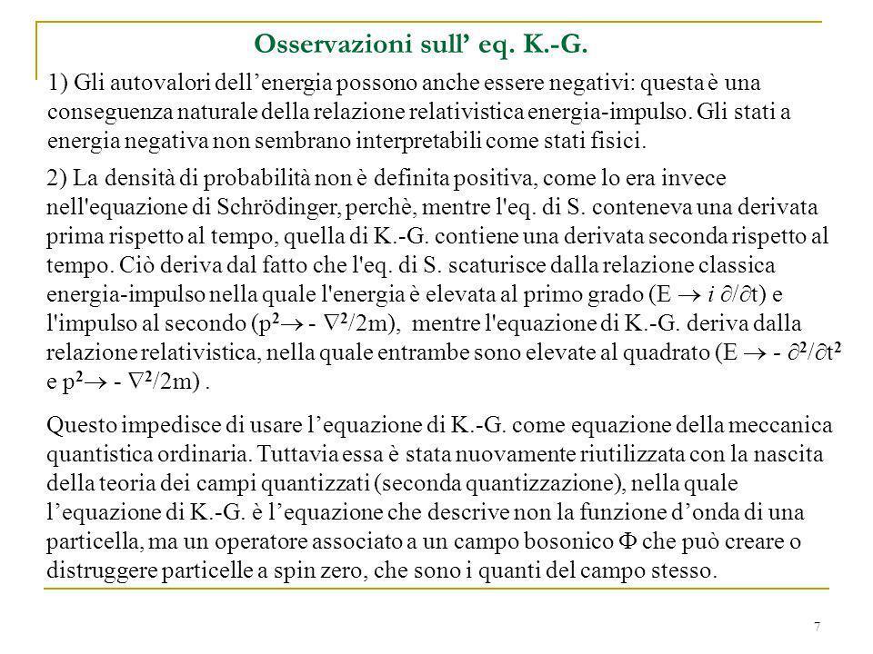 7 Osservazioni sull eq. K.-G. 1) Gli autovalori dellenergia possono anche essere negativi: questa è una conseguenza naturale della relazione relativis