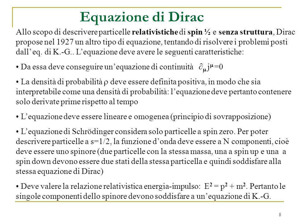 8 Equazione di Dirac Allo scopo di descrivere particelle relativistiche di spin ½ e senza struttura, Dirac propose nel 1927 un altro tipo di equazione