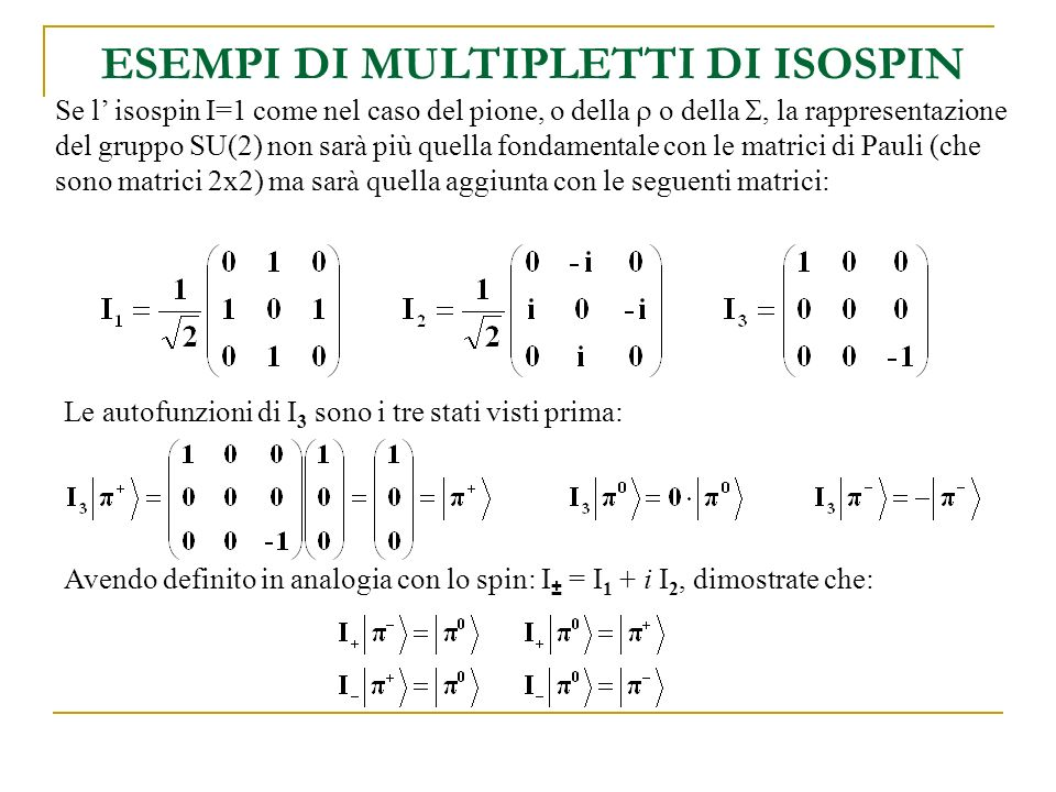 ESEMPI DI MULTIPLETTI DI ISOSPIN Se l isospin I=1 come nel caso del pione, o della o della, la rappresentazione del gruppo SU(2) non sarà più quella f