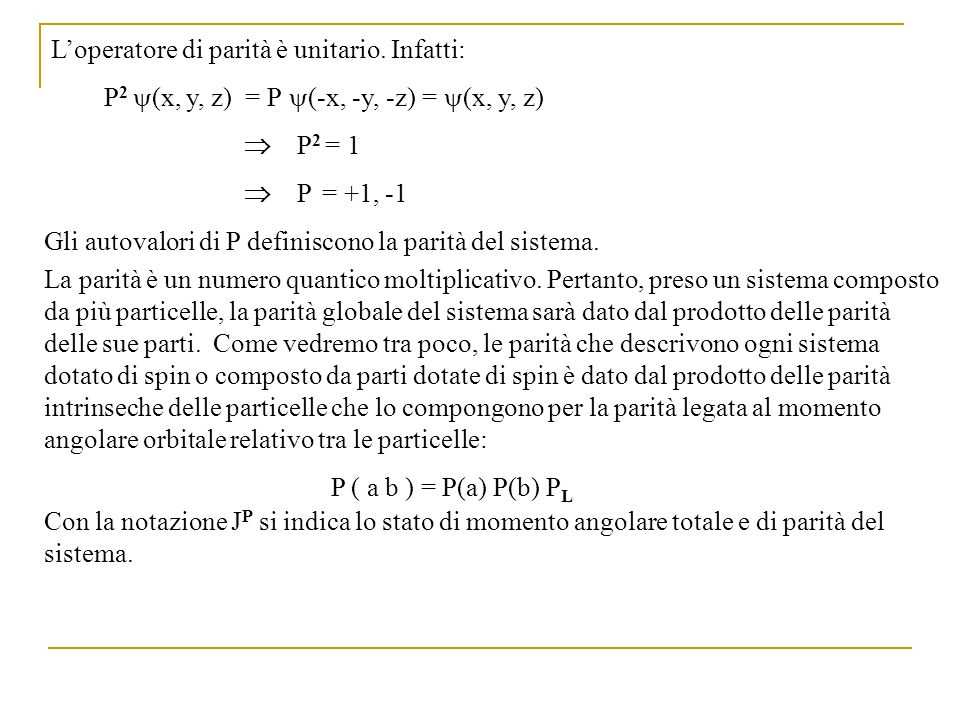 Loperatore di parità è unitario. Infatti: P 2 (x, y, z) = P (-x, -y, -z) = (x, y, z) P 2 = 1 P = +1, -1 Gli autovalori di P definiscono la parità del