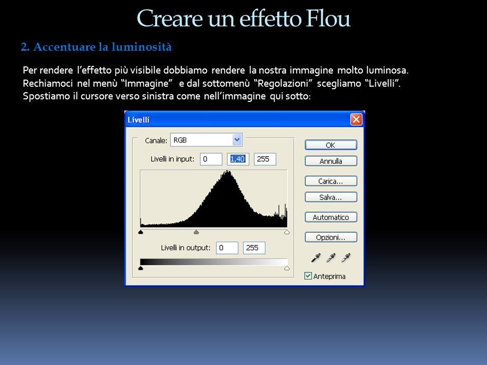 Creare un effetto Flou 2. Accentuare la luminosità Per rendere leffetto più visibile dobbiamo rendere la nostra immagine molto luminosa. Rechiamoci ne