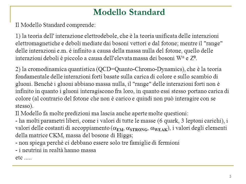 5 Modello Standard Il Modello Standard comprende: 1) la teoria dell interazione elettrodebole, che è la teoria unificata delle interazioni elettromagnetiche e deboli mediate dai bosoni vettori e dal fotone; mentre il range delle interazioni e.m.