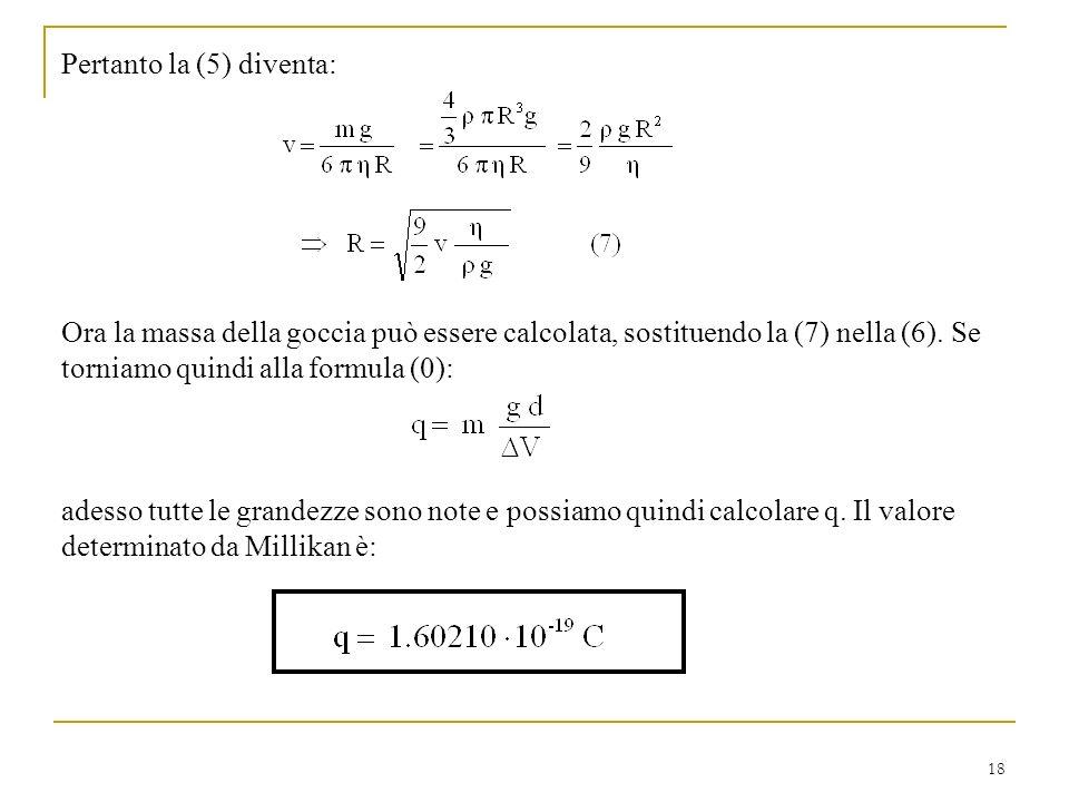 18 Pertanto la (5) diventa: Ora la massa della goccia può essere calcolata, sostituendo la (7) nella (6). Se torniamo quindi alla formula (0): adesso