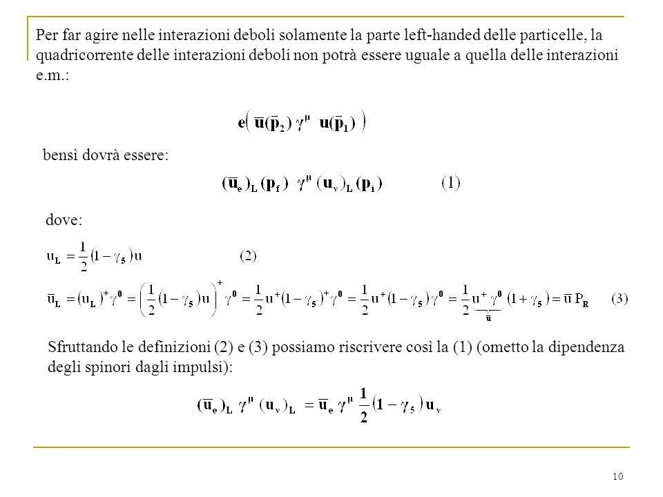 10 Per far agire nelle interazioni deboli solamente la parte left-handed delle particelle, la quadricorrente delle interazioni deboli non potrà essere uguale a quella delle interazioni e.m.: bensì dovrà essere: dove: Sfruttando le definizioni (2) e (3) possiamo riscrivere così la (1) (ometto la dipendenza degli spinori dagli impulsi):