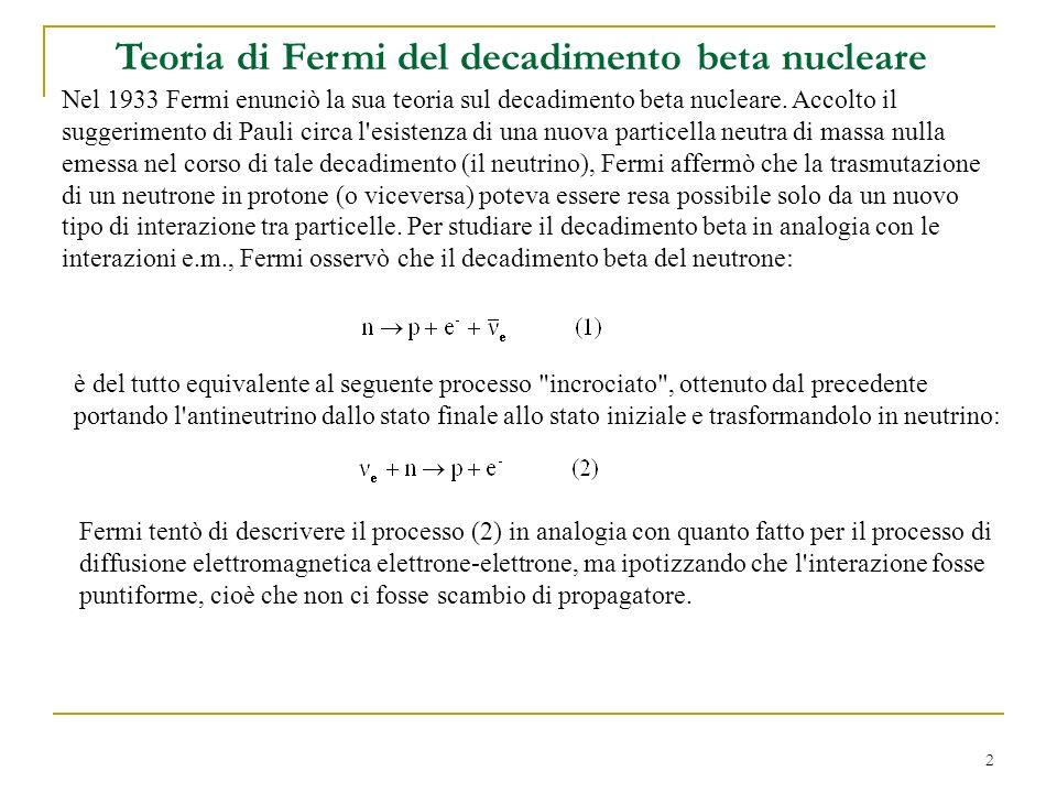 2 Teoria di Fermi del decadimento beta nucleare Nel 1933 Fermi enunciò la sua teoria sul decadimento beta nucleare.