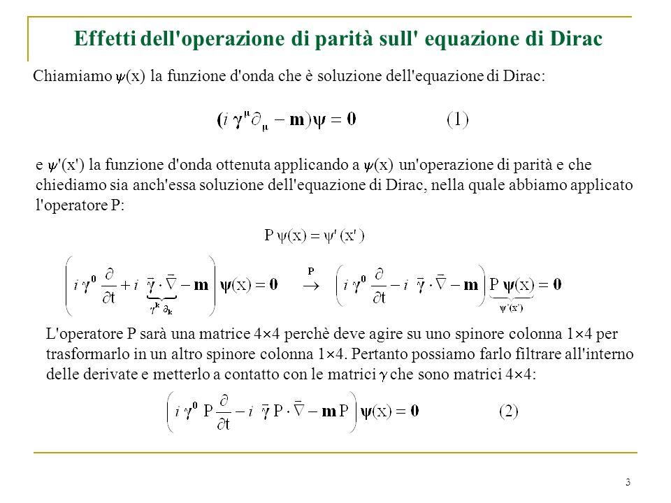 3 Effetti dell'operazione di parità sull' equazione di Dirac Chiamiamo (x) la funzione d'onda che è soluzione dell'equazione di Dirac: e '(x') la funz