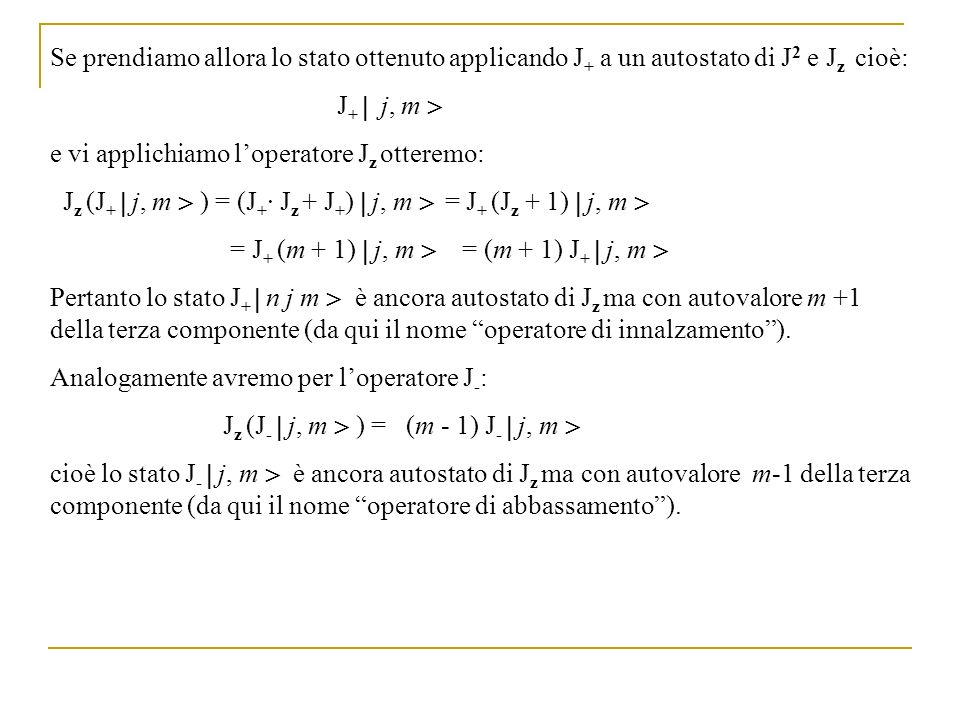 Se prendiamo allora lo stato ottenuto applicando J + a un autostato di J 2 e J z cioè: J + j, m e vi applichiamo loperatore J z otteremo: J z (J + j,