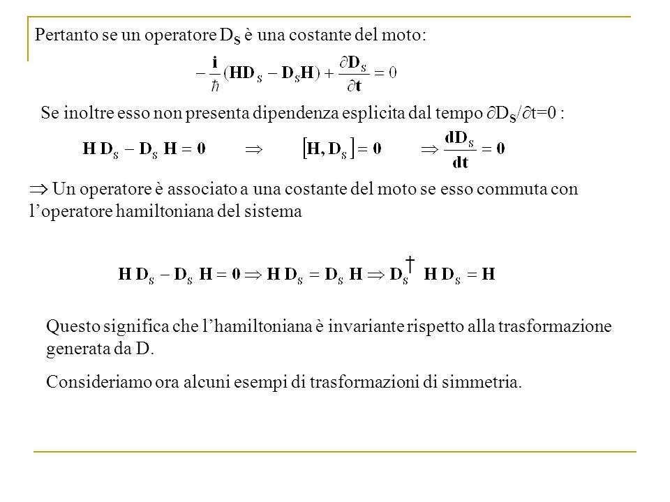 Traslazioni nello spazio Consideriamo una traslazione infinitesima delle coordinate spaziali: x x + dx che modifica la funzione donda dello stato nel modo seguente: Ricordando che in meccanica quantistica: loperatore D che genera una traslazione infinitesima sarà dato da: