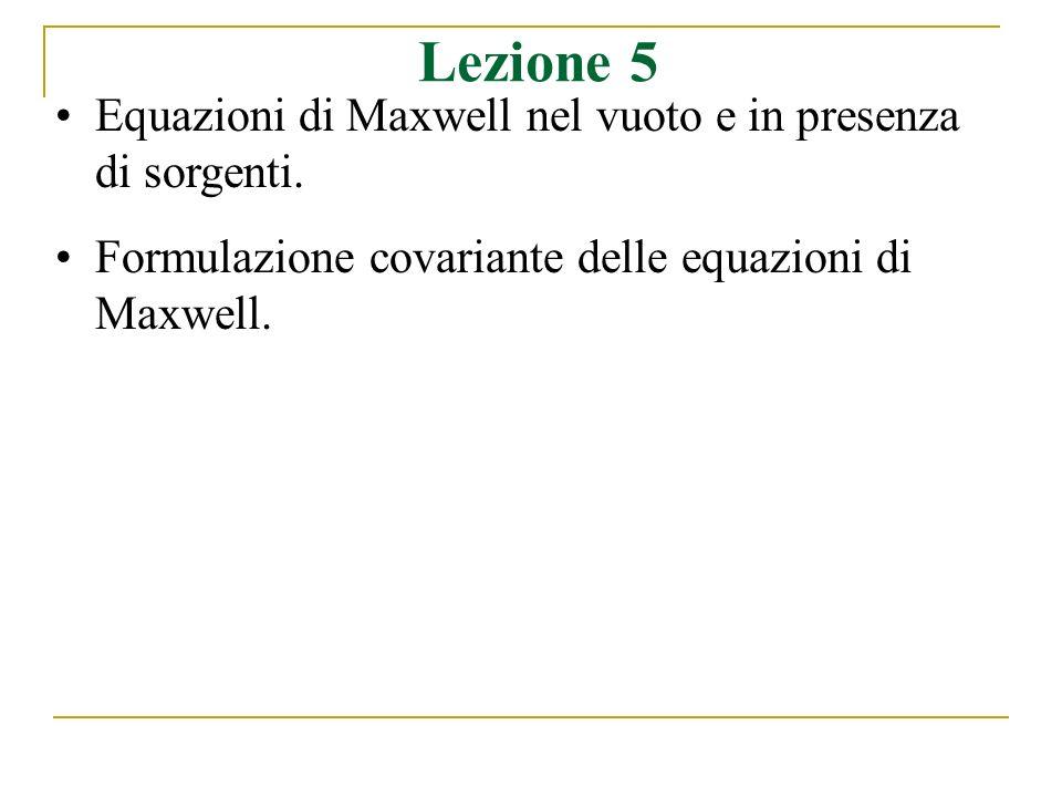 Lezione 5 Equazioni di Maxwell nel vuoto e in presenza di sorgenti. Formulazione covariante delle equazioni di Maxwell.