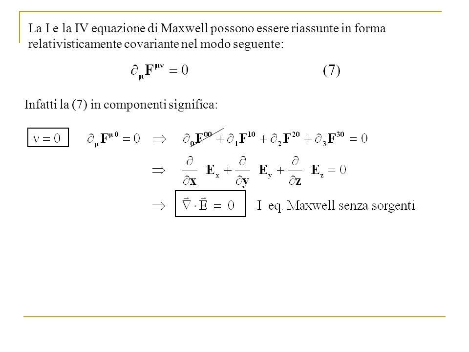 Infatti la (7) in componenti significa: La I e la IV equazione di Maxwell possono essere riassunte in forma relativisticamente covariante nel modo seg