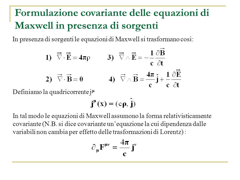 Formulazione covariante delle equazioni di Maxwell in presenza di sorgenti In presenza di sorgenti le equazioni di Maxwell si trasformano cosi: Defini