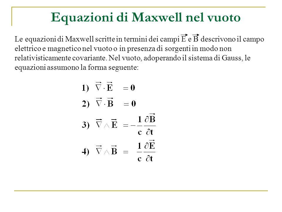 Equazioni di Maxwell nel vuoto Le equazioni di Maxwell scritte in termini dei campi E e B descrivono il campo elettrico e magnetico nel vuoto o in pre