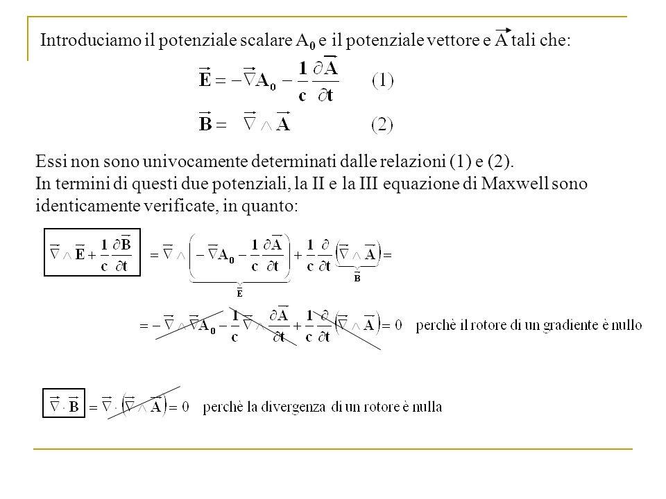 In termini di questi due potenziali, la I e la IV equazione di Maxwell diventano: Il potenziale vettore e il potenziale scalare sono definiti a meno di trasformazioni dette di gauge, che lasciano invariati i campi elettrico e magnetico E e B: dove è una funzione scalare.