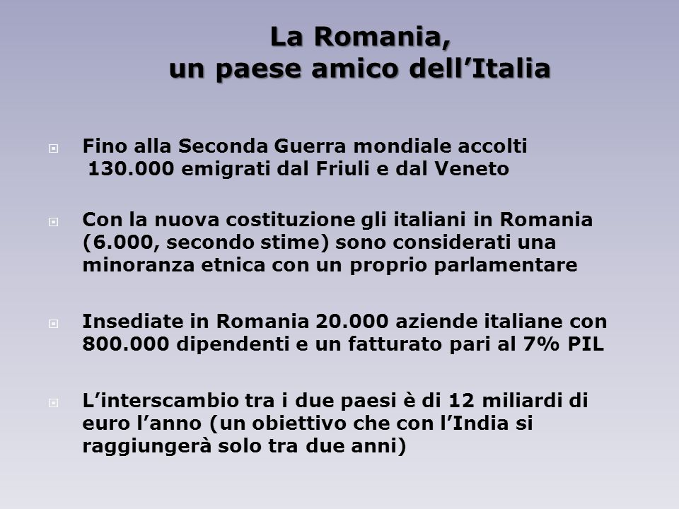 La Romania, un paese amico dellItalia Fino alla Seconda Guerra mondiale accolti 130.000 emigrati dal Friuli e dal Veneto Con la nuova costituzione gli italiani in Romania (6.000, secondo stime) sono considerati una minoranza etnica con un proprio parlamentare Insediate in Romania 20.000 aziende italiane con 800.000 dipendenti e un fatturato pari al 7% PIL Linterscambio tra i due paesi è di 12 miliardi di euro lanno (un obiettivo che con lIndia si raggiungerà solo tra due anni)