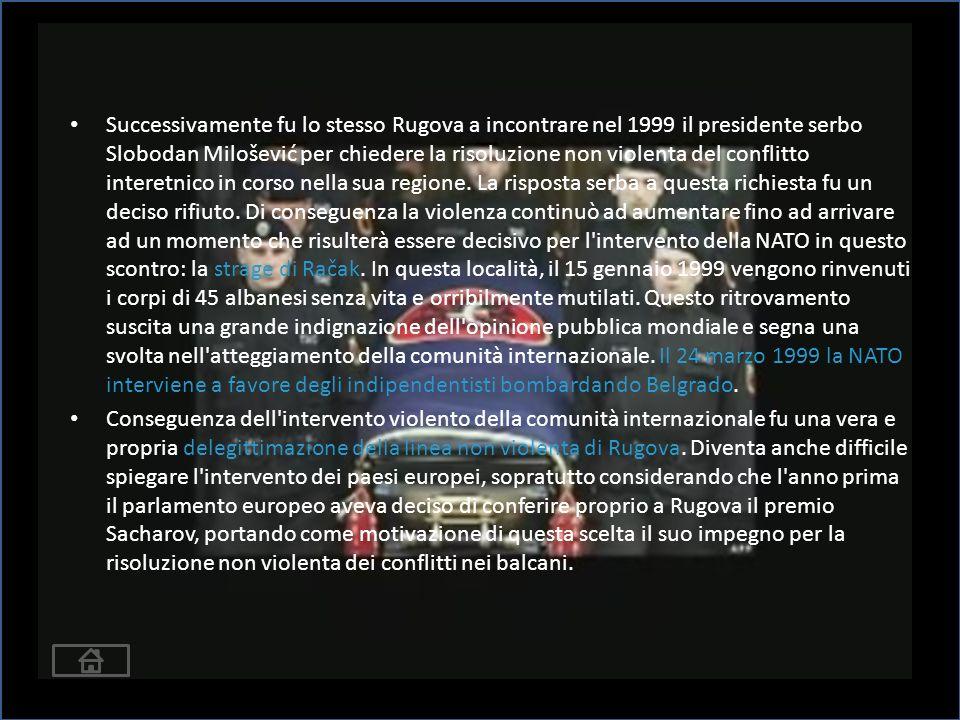 Successivamente fu lo stesso Rugova a incontrare nel 1999 il presidente serbo Slobodan Milošević per chiedere la risoluzione non violenta del conflitto interetnico in corso nella sua regione.