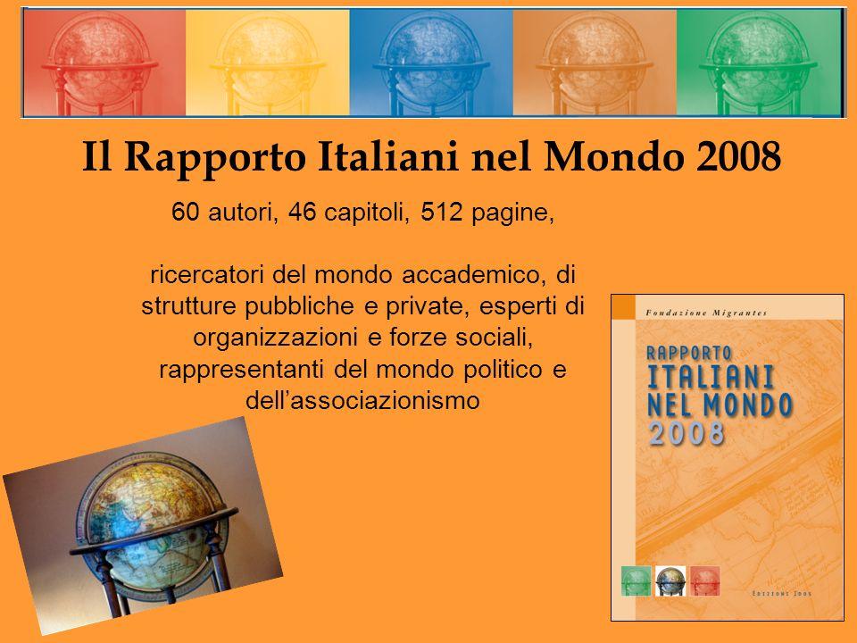 Il Rapporto Italiani nel Mondo 2008 60 autori, 46 capitoli, 512 pagine, ricercatori del mondo accademico, di strutture pubbliche e private, esperti di