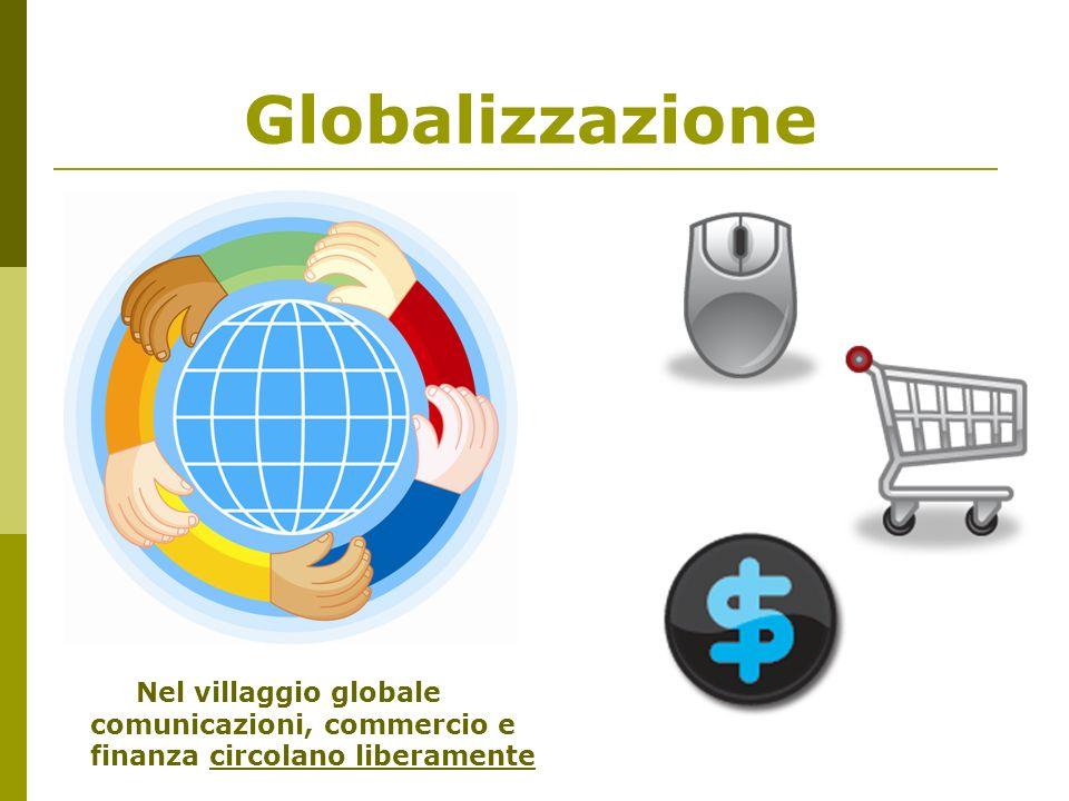 Globalizzazione Nel villaggio globale comunicazioni, commercio e finanza circolano liberamente