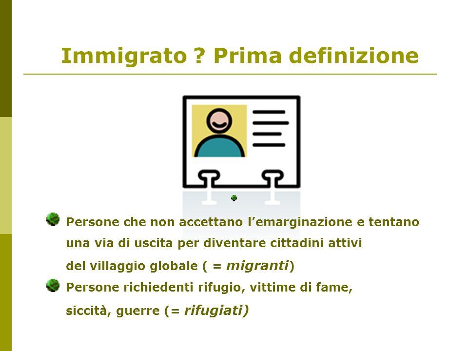 Immigrato ? Prima definizione Persone che non accettano lemarginazione e tentano una via di uscita per diventare cittadini attivi del villaggio global
