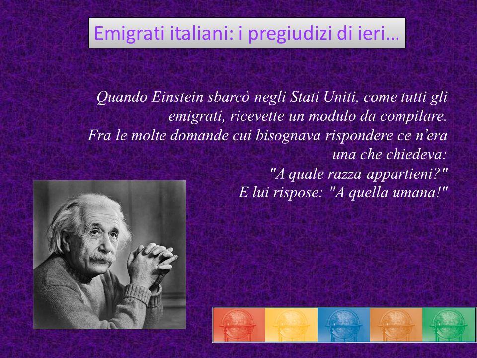 Emigrati italiani: i pregiudizi di ieri… Quando Einstein sbarcò negli Stati Uniti, come tutti gli emigrati, ricevette un modulo da compilare. Fra le m