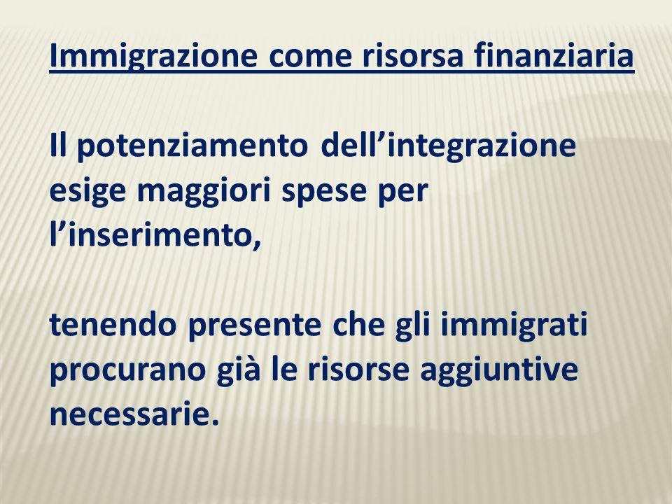 Immigrazione come risorsa finanziaria Il potenziamento dellintegrazione esige maggiori spese per linserimento, tenendo presente che gli immigrati procurano già le risorse aggiuntive necessarie.
