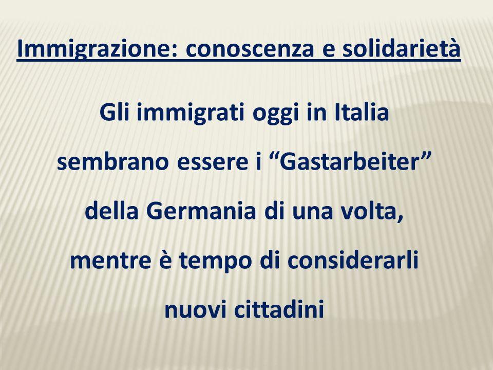 Immigrazione: conoscenza e solidarietà Gli immigrati oggi in Italia sembrano essere i Gastarbeiter della Germania di una volta, mentre è tempo di considerarli nuovi cittadini