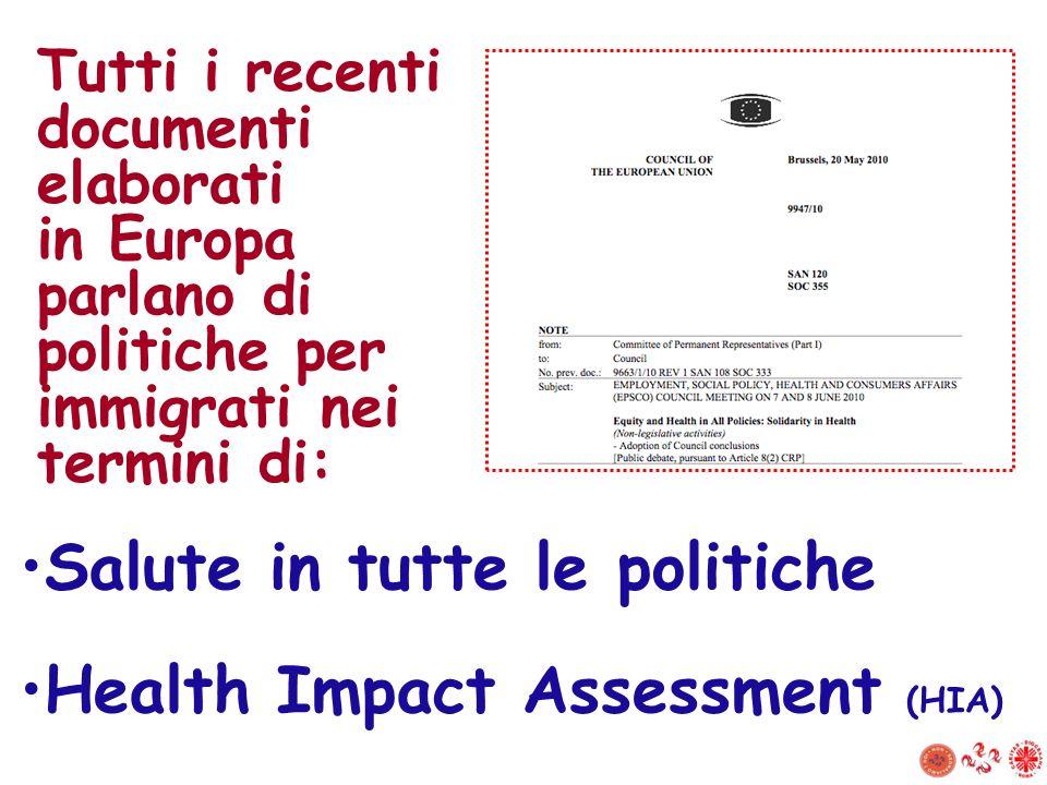Tutti i recenti documenti elaborati in Europa parlano di politiche per immigrati nei termini di: Salute in tutte le politiche Health Impact Assessment