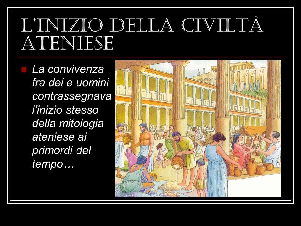 Linizio della civiltà ateniese La convivenza fra dei e uomini contrassegnava linizio stesso della mitologia ateniese ai primordi del tempo…