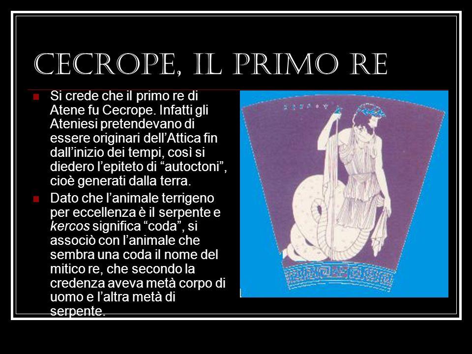 CECROPE, IL PRIMO RE Si crede che il primo re di Atene fu Cecrope.