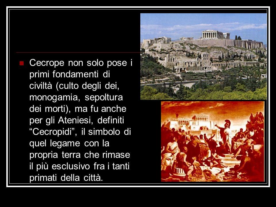 Cecrope non solo pose i primi fondamenti di civiltà (culto degli dei, monogamia, sepoltura dei morti), ma fu anche per gli Ateniesi, definiti Cecropidi, il simbolo di quel legame con la propria terra che rimase il più esclusivo fra i tanti primati della città.