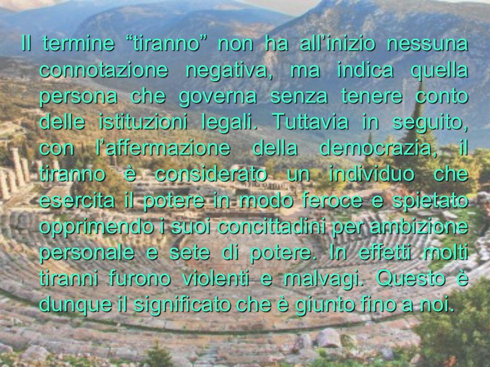 Il termine tiranno non ha allinizio nessuna connotazione negativa, ma indica quella persona che governa senza tenere conto delle istituzioni legali. T