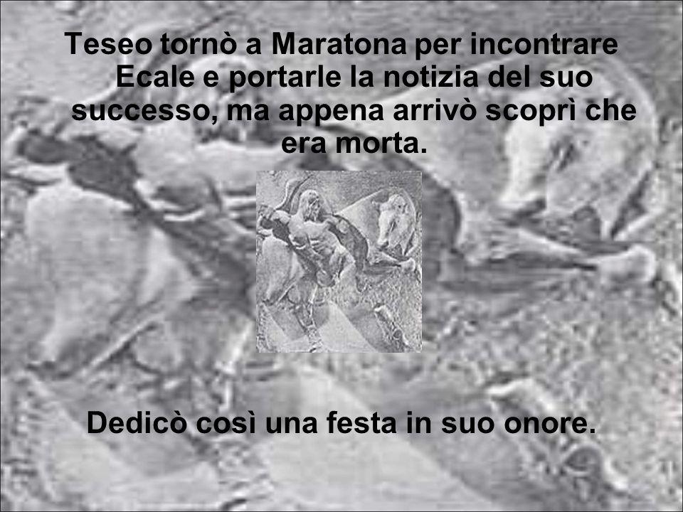 Teseo tornò a Maratona per incontrare Ecale e portarle la notizia del suo successo, ma appena arrivò scoprì che era morta. Dedicò così una festa in su