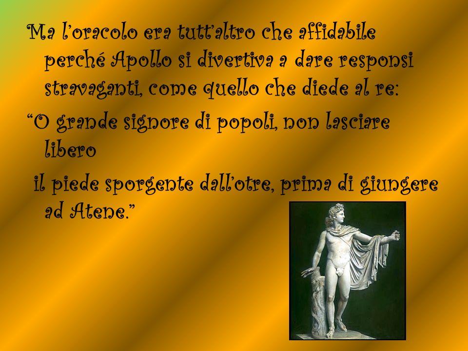 Ma loracolo era tuttaltro che affidabile perché Apollo si divertiva a dare responsi stravaganti, come quello che diede al re: O grande signore di popo