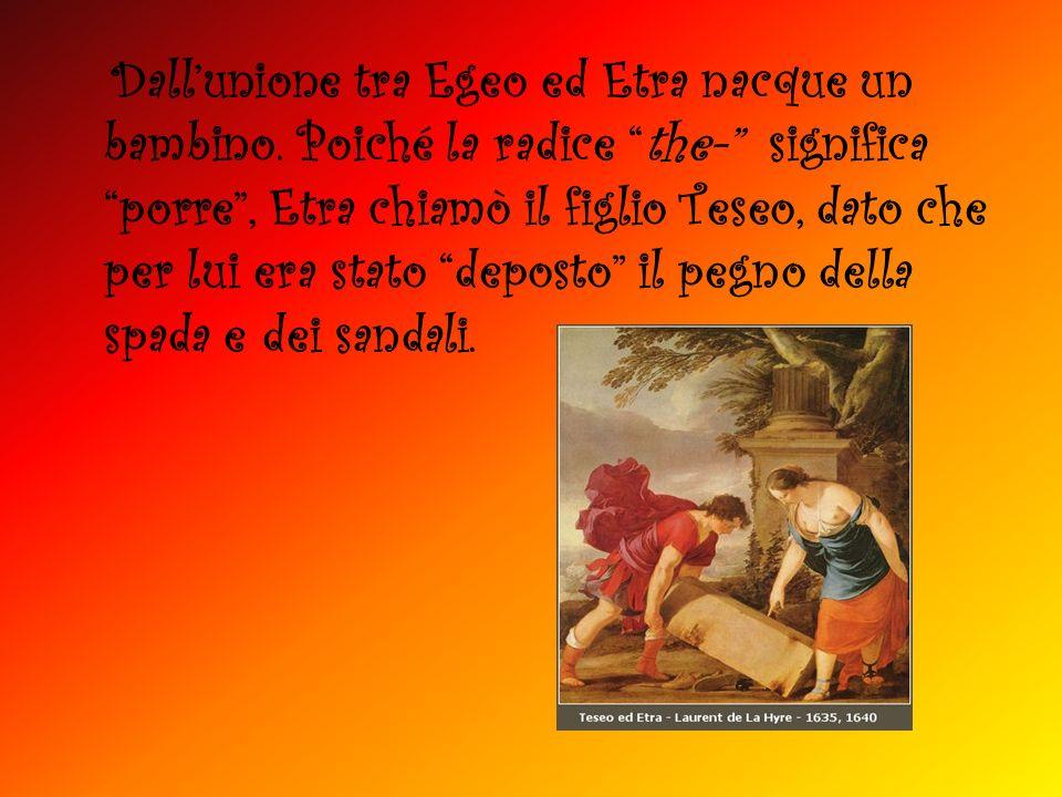 Dallunione tra Egeo ed Etra nacque un bambino. Poiché la radice the- significa porre, Etra chiamò il figlio Teseo, dato che per lui era stato deposto