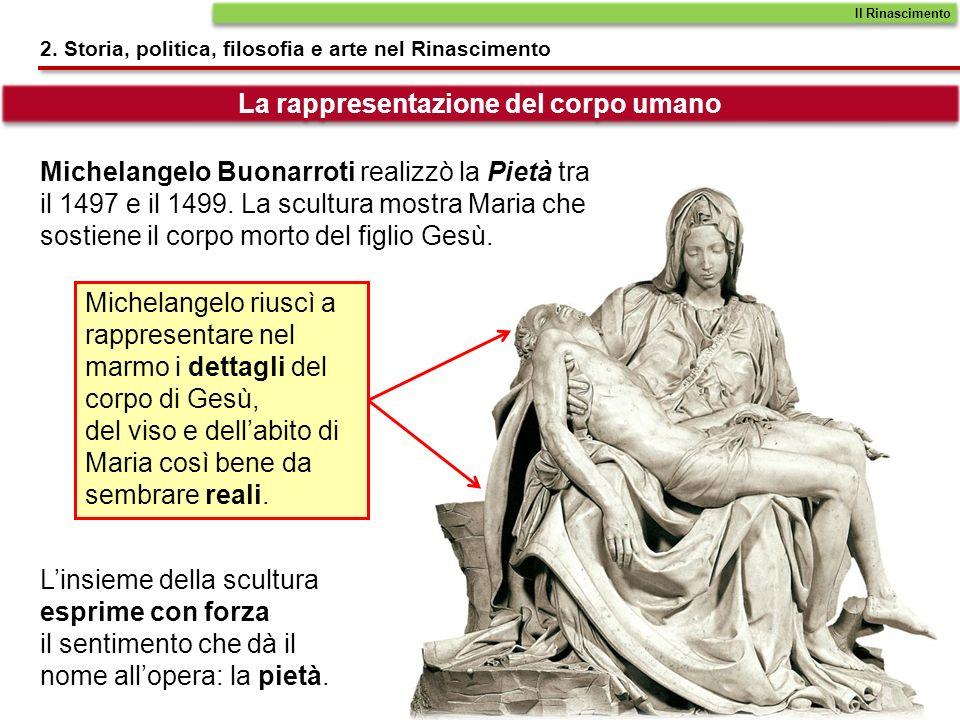 2. Storia, politica, filosofia e arte nel Rinascimento La rappresentazione del corpo umano Michelangelo Buonarroti realizzò la Pietà tra il 1497 e il