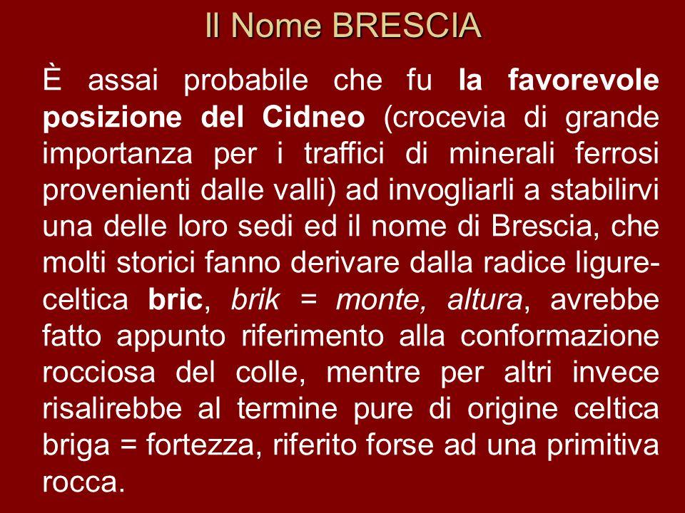 Il Nome BRESCIA È assai probabile che fu la favorevole posizione del Cidneo (crocevia di grande importanza per i traffici di minerali ferrosi provenie