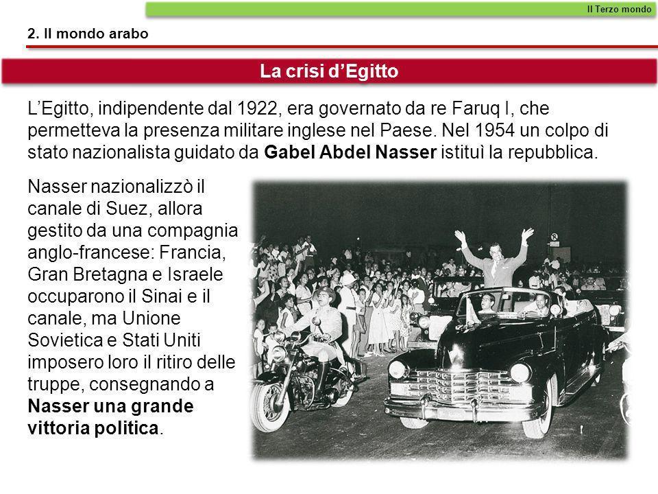 2. Il mondo arabo LEgitto, indipendente dal 1922, era governato da re Faruq I, che permetteva la presenza militare inglese nel Paese. Nel 1954 un colp