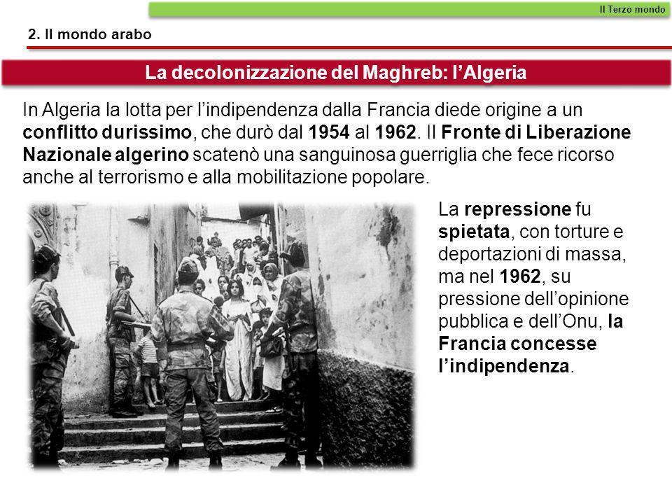 2. Il mondo arabo In Algeria la lotta per lindipendenza dalla Francia diede origine a un conflitto durissimo, che durò dal 1954 al 1962. Il Fronte di