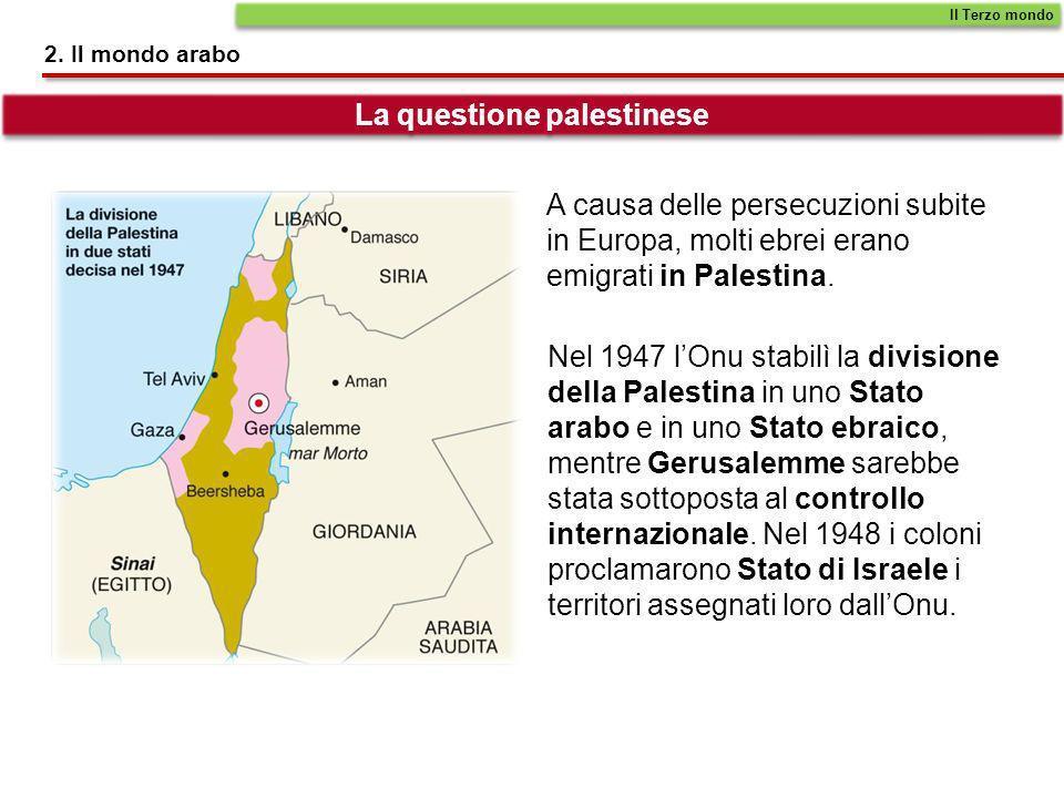 2. Il mondo arabo La questione palestinese A causa delle persecuzioni subite in Europa, molti ebrei erano emigrati in Palestina. Nel 1947 lOnu stabilì