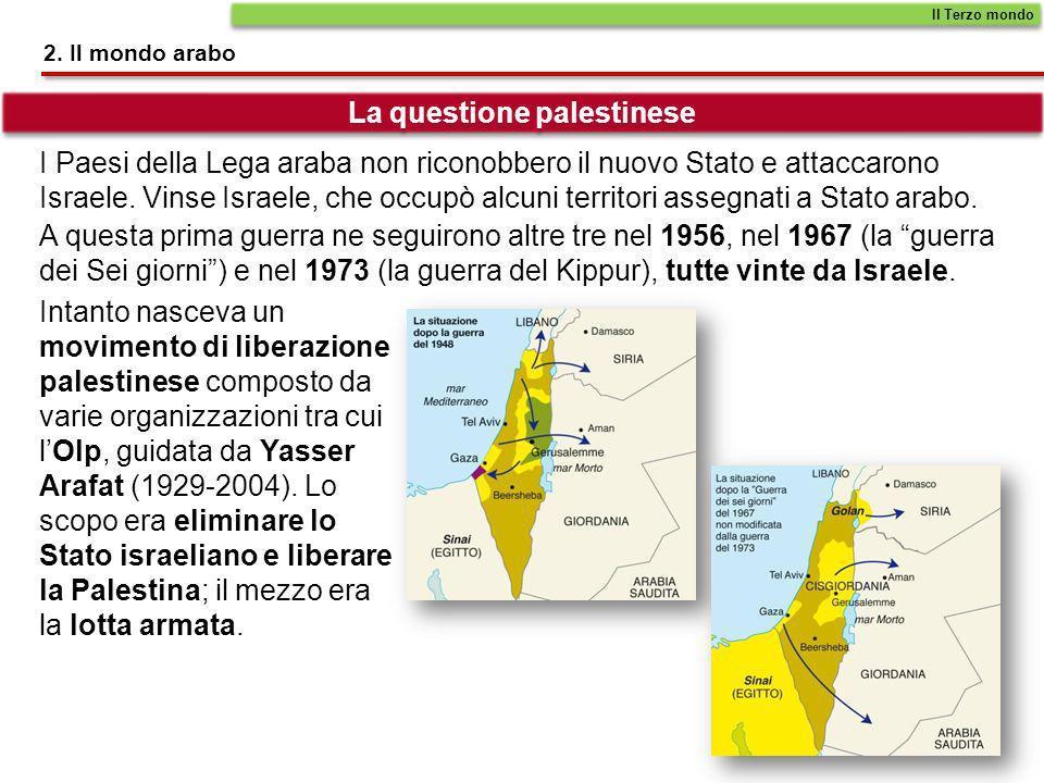 2. Il mondo arabo La questione palestinese I Paesi della Lega araba non riconobbero il nuovo Stato e attaccarono Israele. Vinse Israele, che occupò al