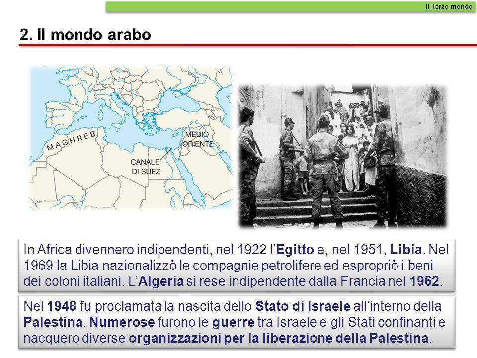 2. Il mondo arabo In Africa divennero indipendenti, nel 1922 lEgitto e, nel 1951, Libia. Nel 1969 la Libia nazionalizzò le compagnie petrolifere ed es