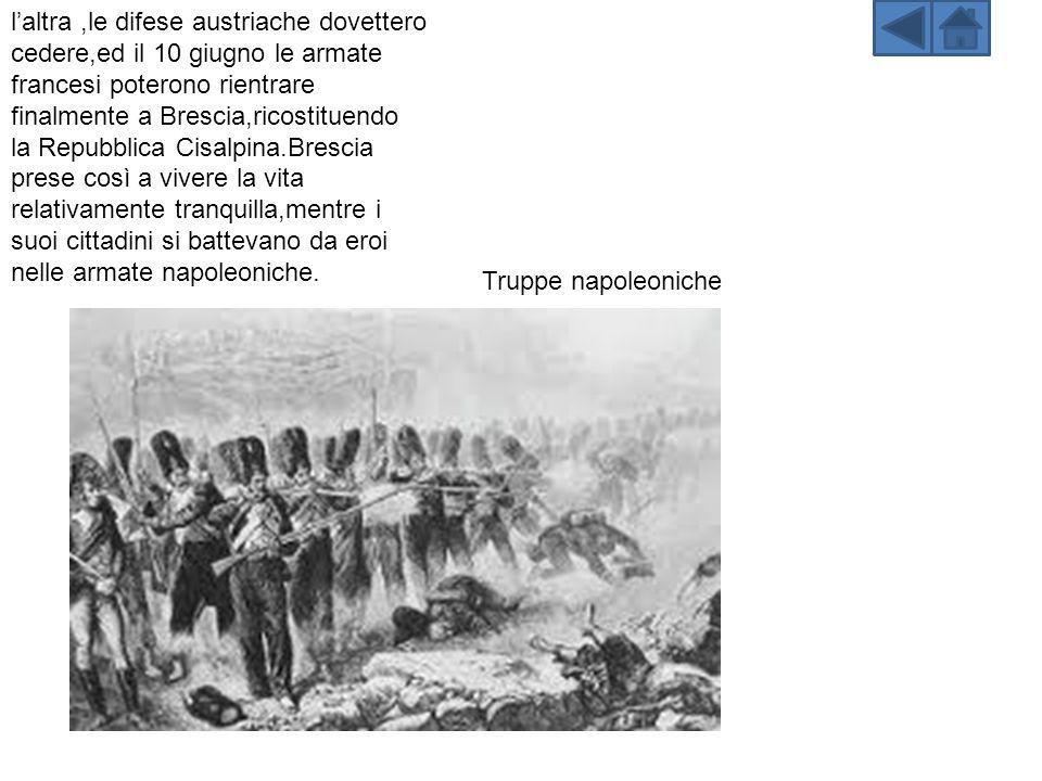 laltra,le difese austriache dovettero cedere,ed il 10 giugno le armate francesi poterono rientrare finalmente a Brescia,ricostituendo la Repubblica Cisalpina.Brescia prese così a vivere la vita relativamente tranquilla,mentre i suoi cittadini si battevano da eroi nelle armate napoleoniche.