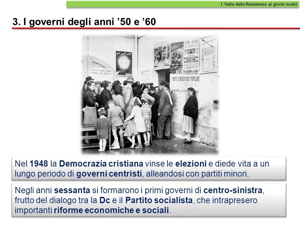 3. I governi degli anni 50 e 60 Nel 1948 la Democrazia cristiana vinse le elezioni e diede vita a un lungo periodo di governi centristi, alleandosi co