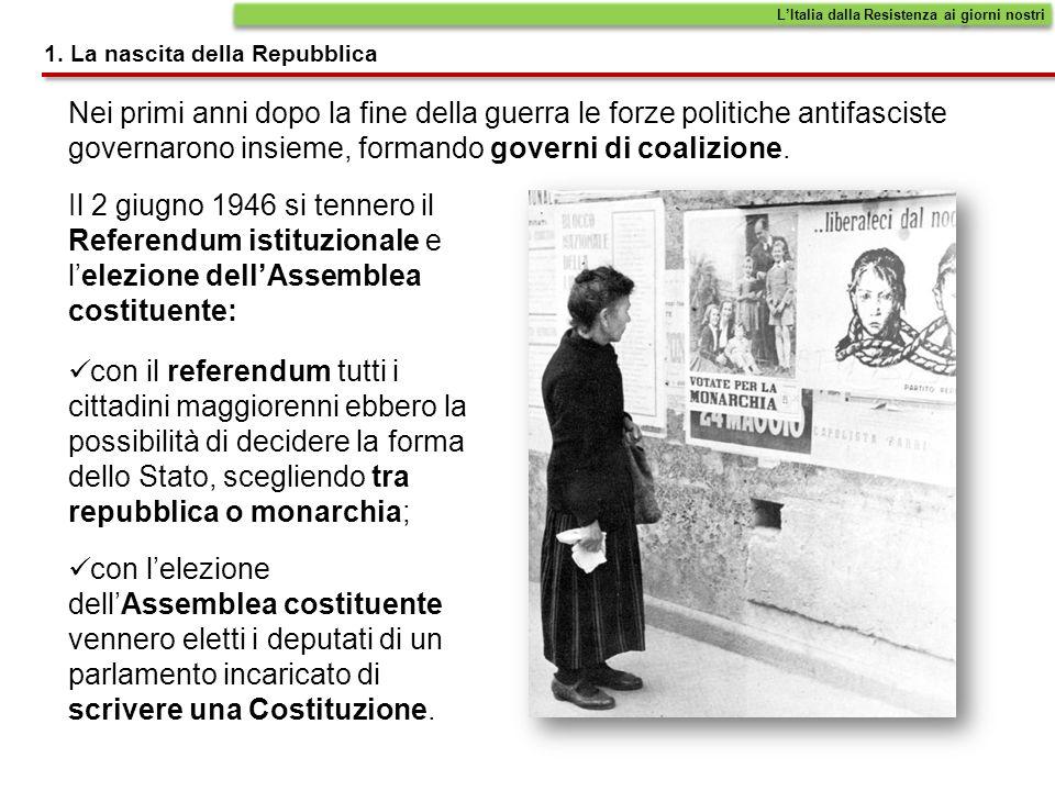 1. La nascita della Repubblica Nei primi anni dopo la fine della guerra le forze politiche antifasciste governarono insieme, formando governi di coali