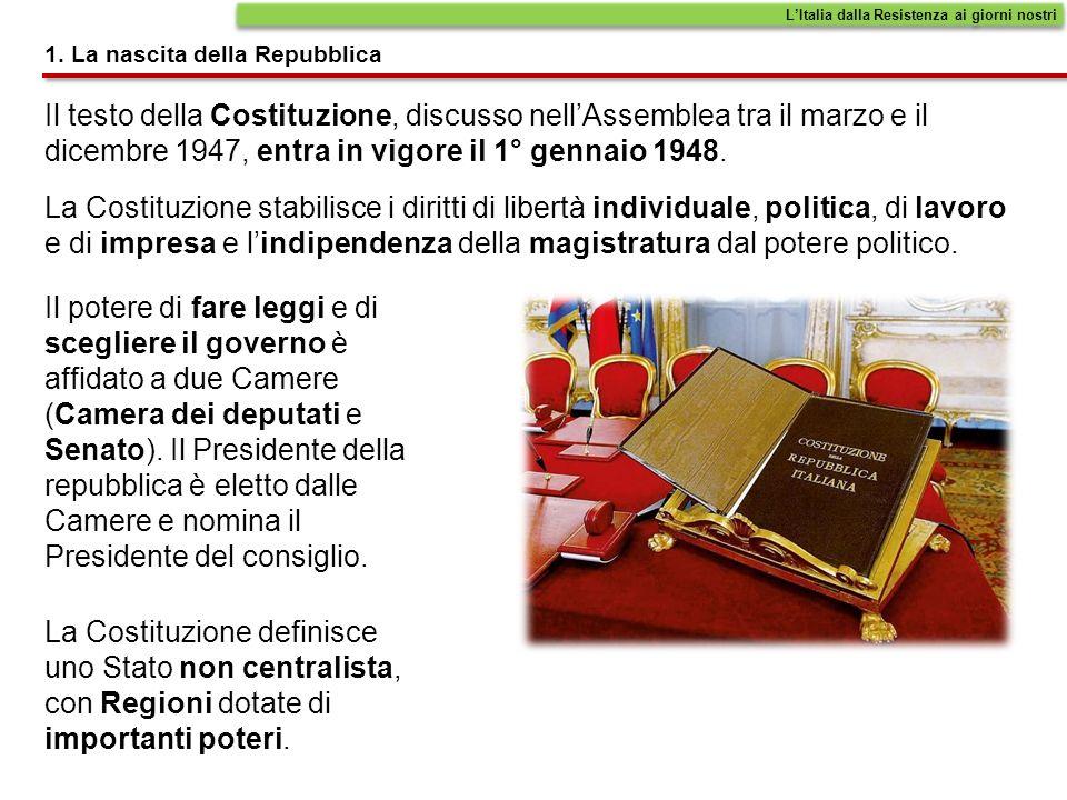 1. La nascita della Repubblica Il testo della Costituzione, discusso nellAssemblea tra il marzo e il dicembre 1947, entra in vigore il 1° gennaio 1948
