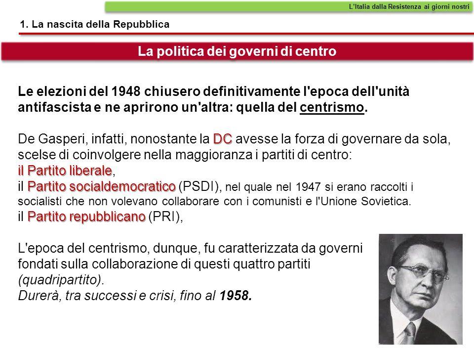 1. La nascita della Repubblica LItalia dalla Resistenza ai giorni nostri La politica dei governi di centro Le elezioni del 1948 chiusero definitivamen