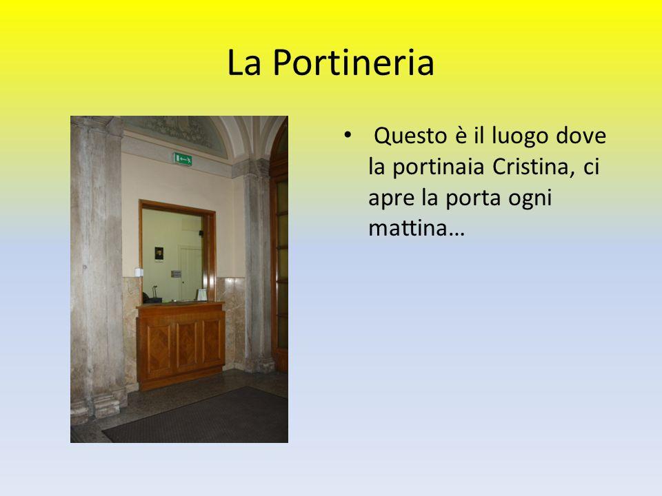 La Portineria Questo è il luogo dove la portinaia Cristina, ci apre la porta ogni mattina…