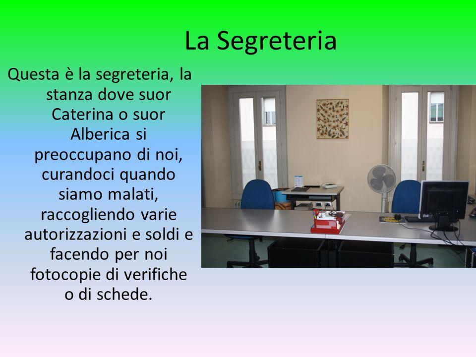 La Segreteria Questa è la segreteria, la stanza dove suor Caterina o suor Alberica si preoccupano di noi, curandoci quando siamo malati, raccogliendo varie autorizzazioni e soldi e facendo per noi fotocopie di verifiche o di schede.