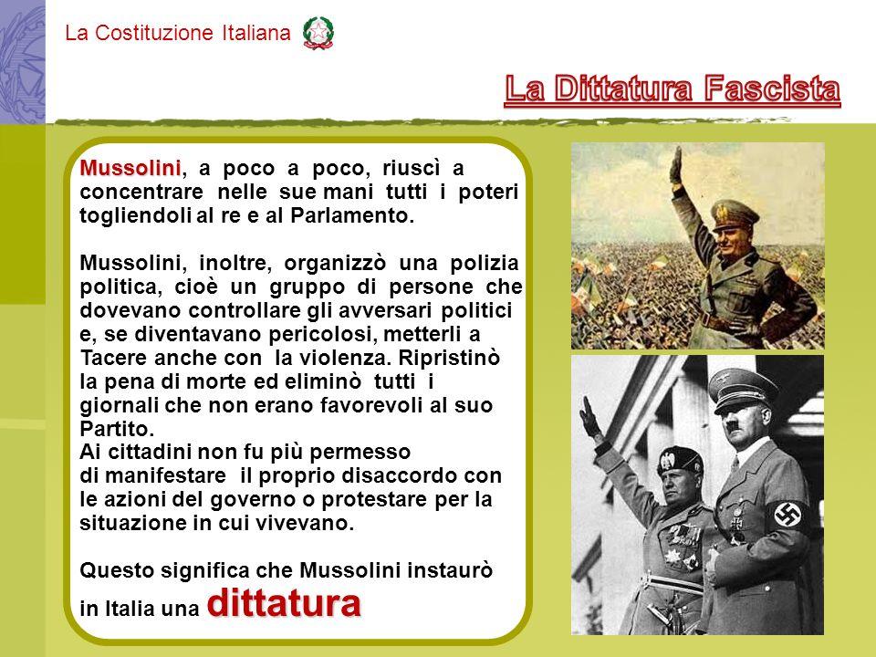 La Costituzione Italiana Mussolini Mussolini, a poco a poco, riuscì a concentrare nelle sue mani tutti i poteri togliendoli al re e al Parlamento. Mus