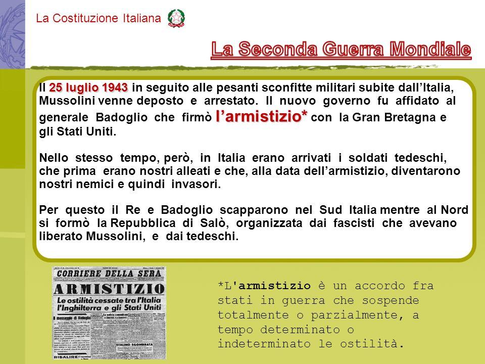 La Costituzione Italiana 25 luglio 1943 Il 25 luglio 1943 in seguito alle pesanti sconfitte militari subite dallItalia, Mussolini venne deposto e arre