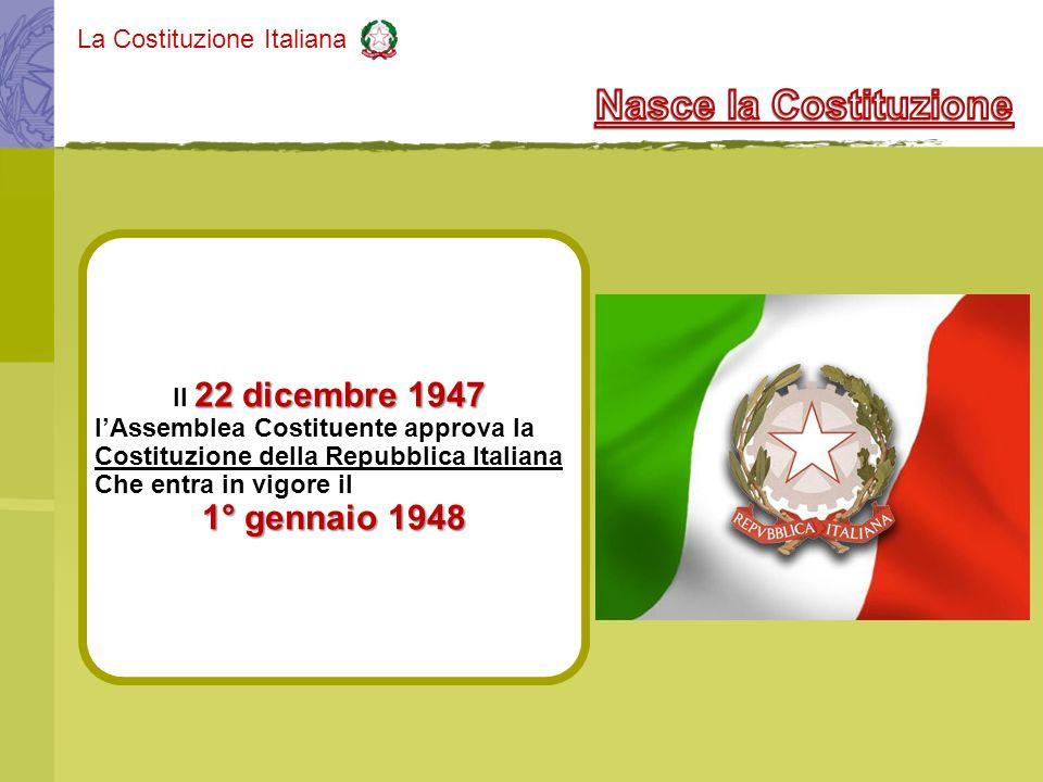 La Costituzione Italiana 22 dicembre 1947 Il 22 dicembre 1947 lAssemblea Costituente approva la Costituzione della Repubblica Italiana Che entra in vi
